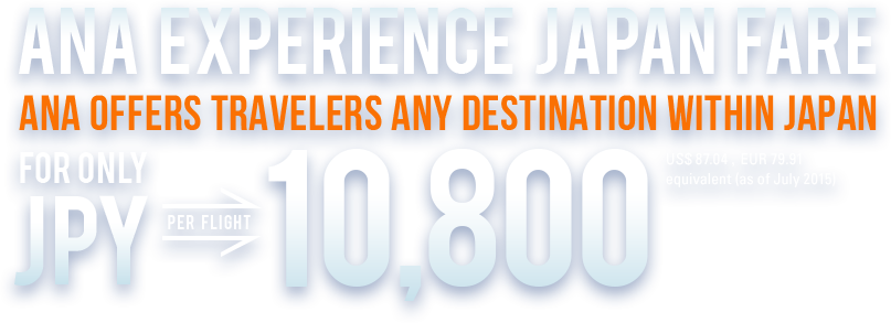 ANA EXPERIENCE JAPAN FARE,ANA OFFERS TRAVELERS ANY DESTINAION WITHIN JAPAN, FOR ONLY JPY PER FLIGHT 10,800